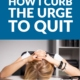 How I Curb the Urge to Quit